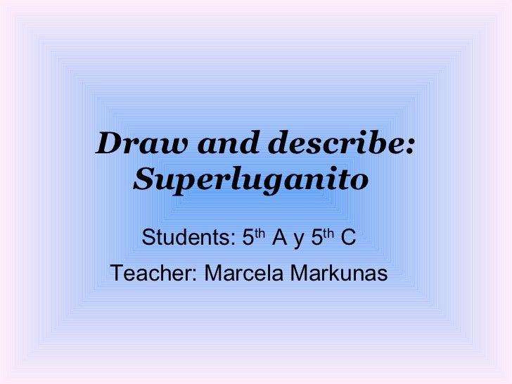 Draw and describe: Superluganito   Students: 5 th  A y 5 th  C Teacher: Marcela Markunas