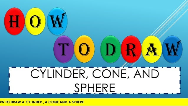 H o wT o D r a wCYLINDER, CONE, ANDSPHEREOW TO DRAW A CYLINDER , A CONE AND A SPHERE