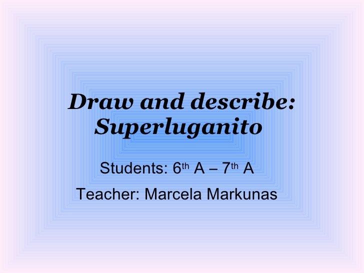 Draw and describe:   Superluganito   Students: 6th A – 7th A Teacher: Marcela Markunas