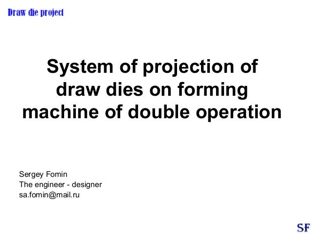 System of projection of draw dies on forming machine of double operation Sergey Fomin The engineer - designer sa.fomin@mai...