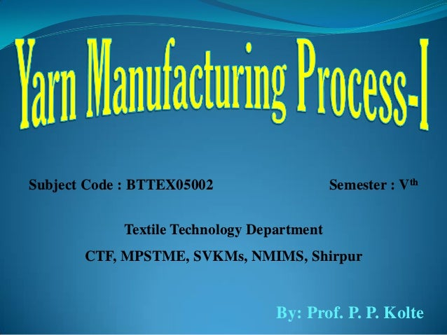 Subject Code : BTTEX05002 Semester : Vth Textile Technology Department CTF, MPSTME, SVKMs, NMIMS, Shirpur By: Prof. P. P. ...