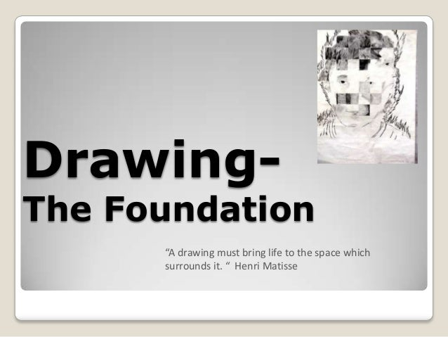 "Drawing-The Foundation      ""A drawing must bring life to the space which      surrounds it. "" Henri Matisse"