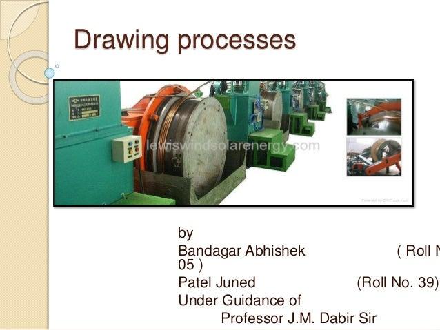 Drawing processes by Bandagar Abhishek ( Roll N 05 ) Patel Juned (Roll No. 39) Under Guidance of Professor J.M. Dabir Sir