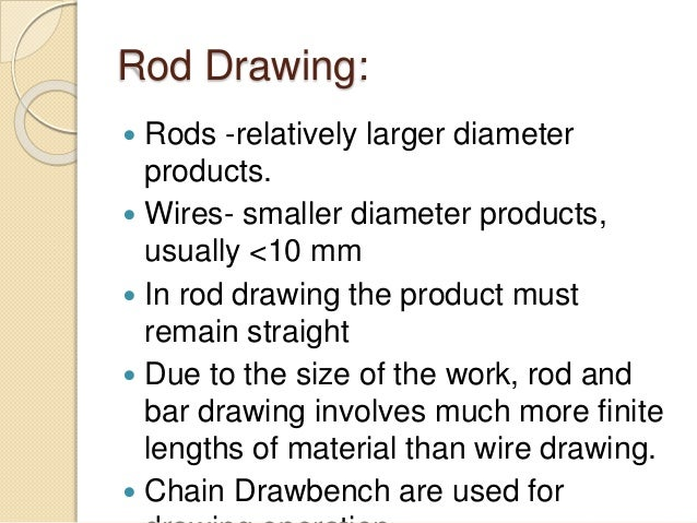 Rod Drawing:  Rods -relatively larger diameter products.  Wires- smaller diameter products, usually <10 mm  In rod draw...