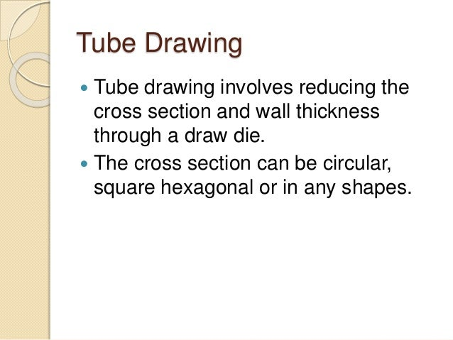 Tube Drawing  Tube drawing involves reducing the cross section and wall thickness through a draw die.  The cross section...