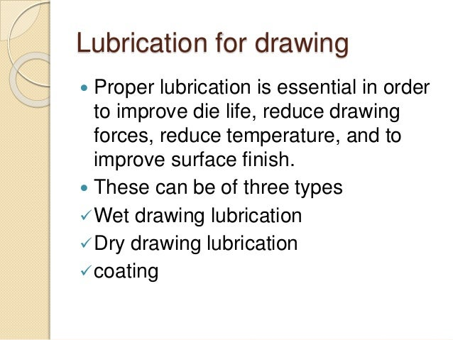 Lubrication for drawing  Proper lubrication is essential in order to improve die life, reduce drawing forces, reduce temp...