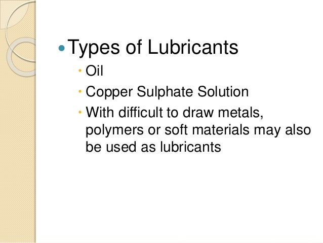 Types of Lubricants  Oil  Copper Sulphate Solution  With difficult to draw metals, polymers or soft materials may also...