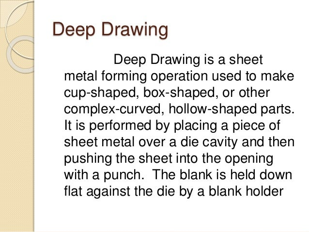 Deep Drawing Deep Drawing is a sheet metal forming operation used to make cup-shaped, box-shaped, or other complex-curved,...