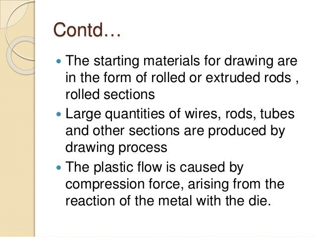 Contd…  The starting materials for drawing are in the form of rolled or extruded rods , rolled sections  Large quantitie...