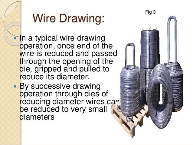Wire Drawing:  In a typical wire drawing operation, once end of the wire is reduced and passed through the opening of the...