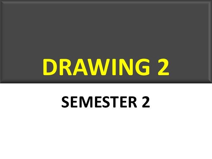 DRAWING 2<br />SEMESTER 2<br />