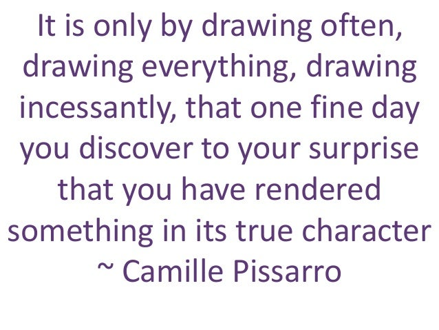 It is only by drawing often, drawing everything, drawing incessantly, that one fine day you discover to your surprise that...