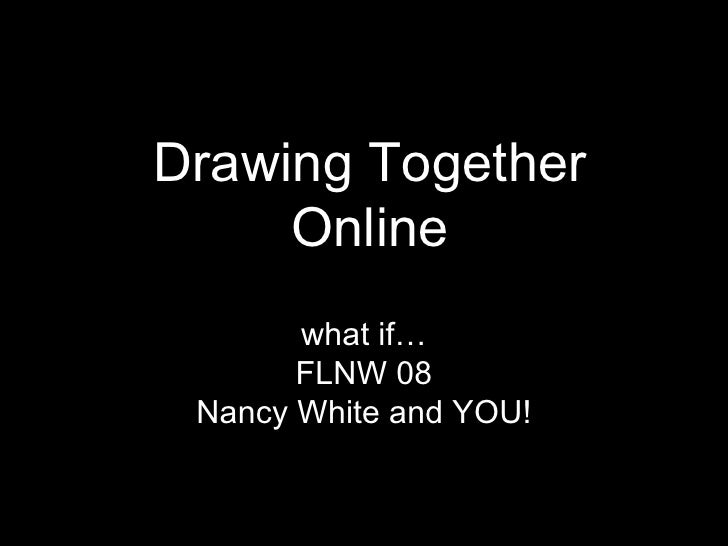 Drawing Together Online what if… FLNW 08 Nancy White and YOU!