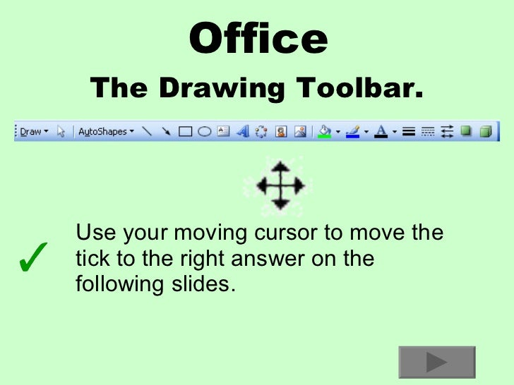 Office The Drawing Toolbar. Use your moving cursor to move the tick to the right answer on the following slides.