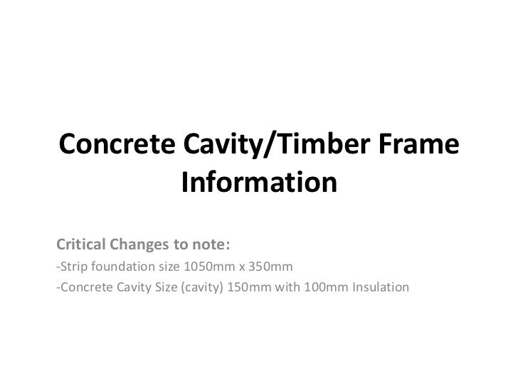 Concrete Cavity/Timber Frame         InformationCritical Changes to note:-Strip foundation size 1050mm x 350mm-Concrete Ca...