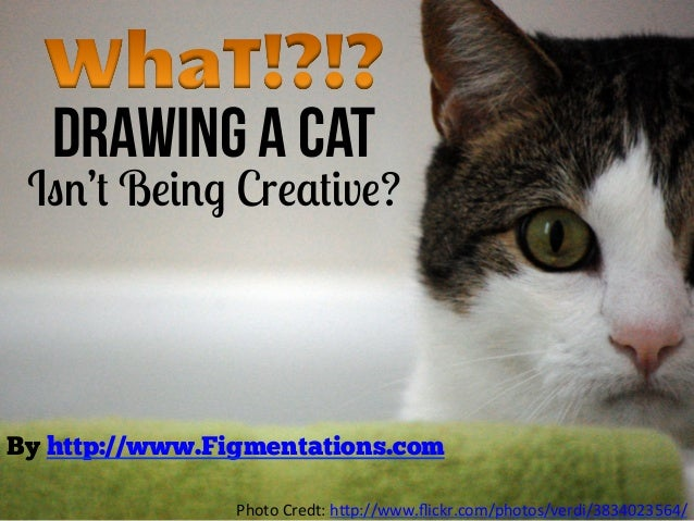 Drawing a Cat Isn't Being Creative?By http://www.Figmentations.com	                    Photo	  Credt:	  h+p://www.flickr.co...