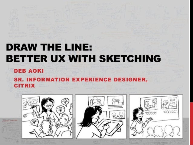 DRAW THE LINE: BETTER UX WITH SKETCHING DEB AOKI SR. INFORMATION EXPERIENCE DESIGNER, CITRIX