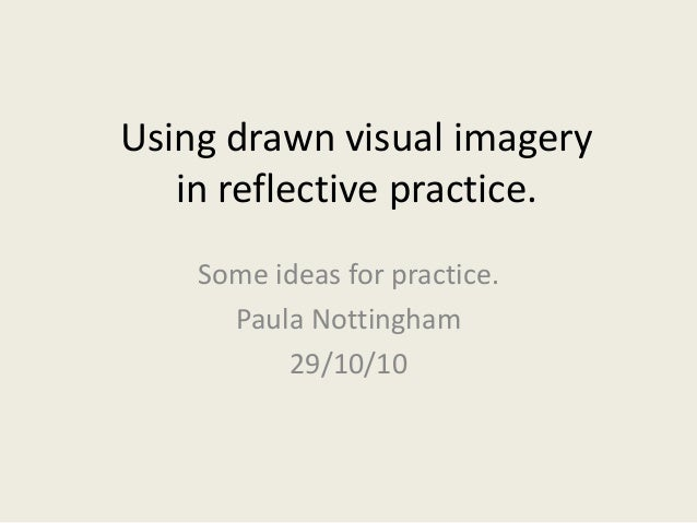 Using drawn visual imagery in reflective practice. Some ideas for practice. Paula Nottingham 29/10/10