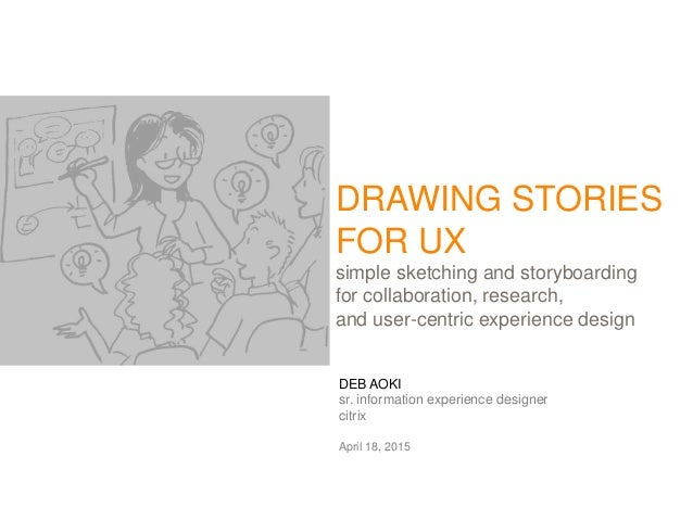 DEB AOKI sr. information experience designer citrix April 18, 2015 DRAWING STORIES FOR UX simple sketching and storyboardi...