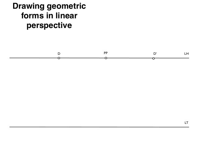 Drawing geometric  forms in linear    perspective          D         PP   D'   LH                              LT
