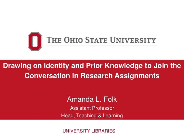 Drawing on Identity and Prior Knowledge to Join the Conversation in Research Assignments Amanda L. Folk Assistant Professo...