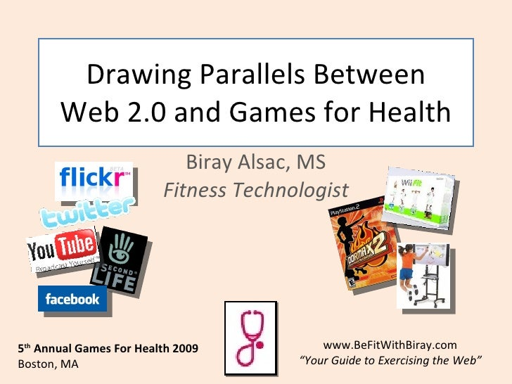 Drawing Parallels Between Web 2.0 and Games for Health Biray Alsac, MS Fitness Technologist 5 th  Annual Games For Health ...