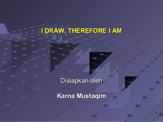 Disiapkan olehDisiapkan oleh Karna MustaqimKarna Mustaqim I DRAW, THEREFORE I AMI DRAW, THEREFORE I AM