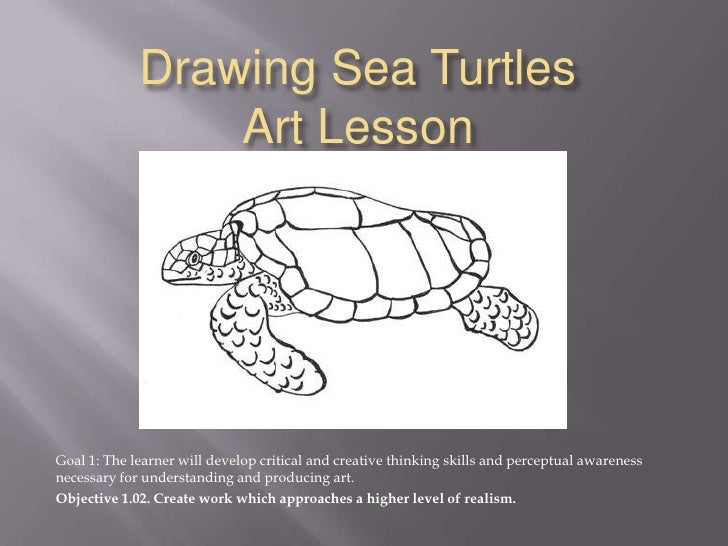 Drawing Sea TurtlesArt Lesson<br />Goal 1: The learner will develop critical and creative thinking skills and perceptual a...