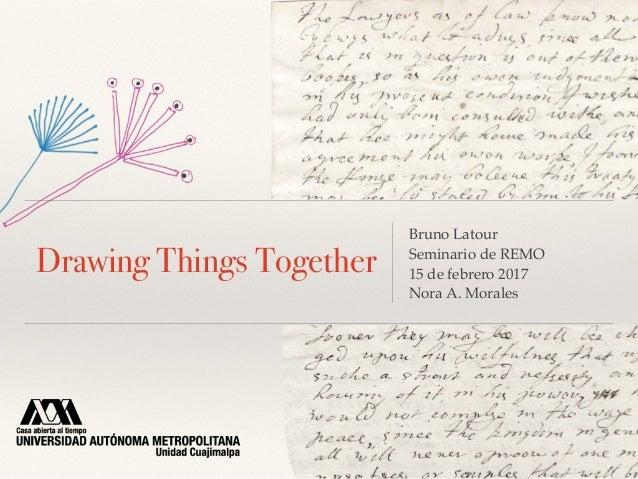 Drawing Things Together Bruno Latour Seminario de REMO 15 de febrero 2017 Nora A. Morales