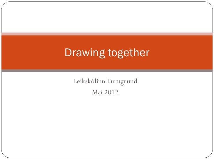 Drawing together Leikskólinn Furugrund       Maí 2012