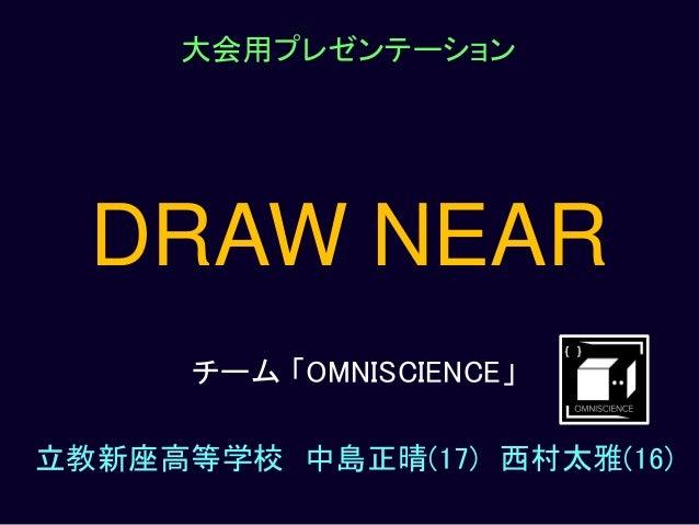 DRAW NEAR チーム 「OMNISCIENCE」 立教新座高等学校 中島正晴(17) 西村太雅(16) 大会用プレゼンテーション