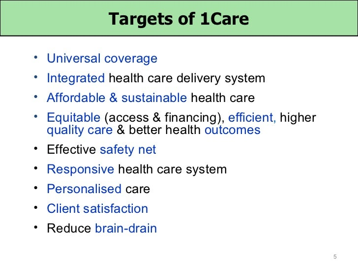 Targets of 1Care• Universal coverage• Integrated health care delivery system• Affordable & sustainable health care• Equita...