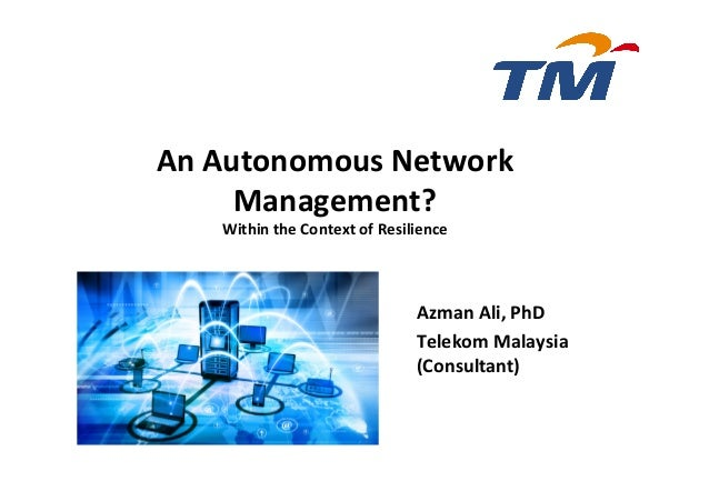 Azman	Ali,	PhD		 Telekom	Malaysia	 (Consultant)	 	 An	Autonomous	Network	 Management?		 Within	the	Context	of	Resilience