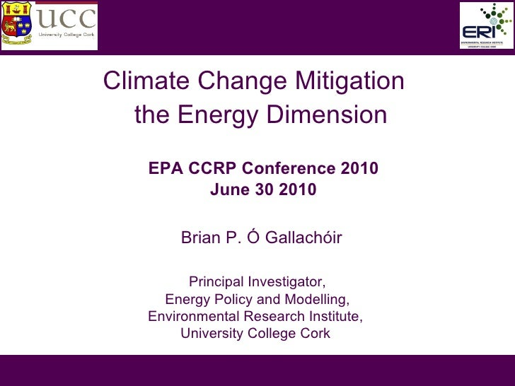 Climate Change Mitigation   the Energy Dimension Brian P. Ó Gallachóir EPA CCRP Conference 2010  June 30 2010 Principal In...