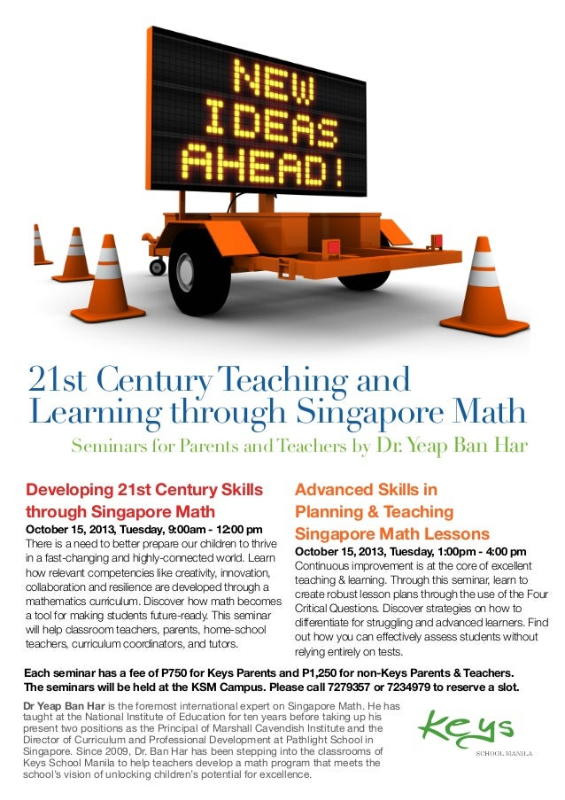 Developing 21st Century Skills through Singapore Math October 15, 2013, Tuesday, 9:00am - 12:00 pm There is a need to bett...