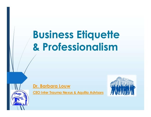 Business Etiquette & Professionalism Dr. Barbara Louw CEO Inter Trauma Nexus & Aquilla Advisors