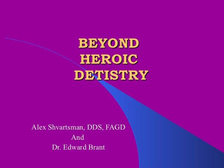 BEYOND  HEROIC  DETISTRY Alex Shvartsman, DDS, FAGD And  Dr. Edward Brant
