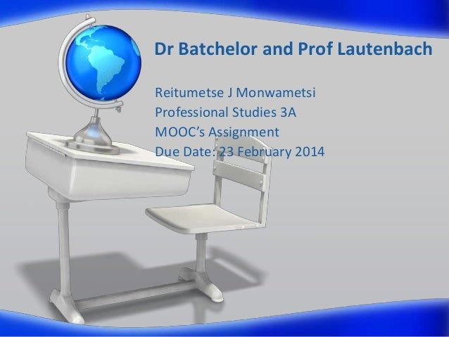 Dr Batchelor and Prof Lautenbach Reitumetse J Monwametsi Professional Studies 3A MOOC's Assignment Due Date: 23 February 2...
