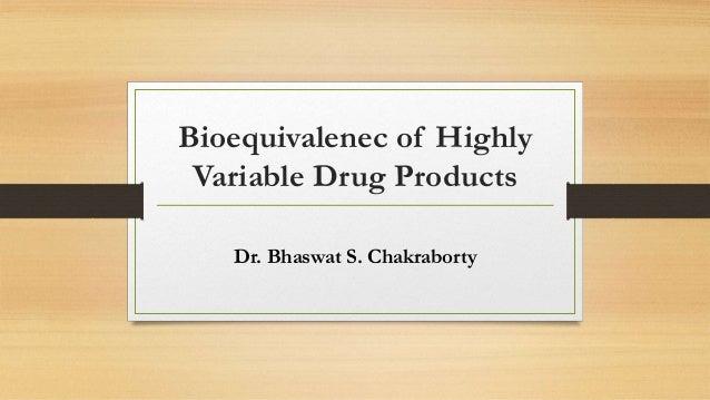 Bioequivalenec of Highly Variable Drug Products Dr. Bhaswat S. Chakraborty