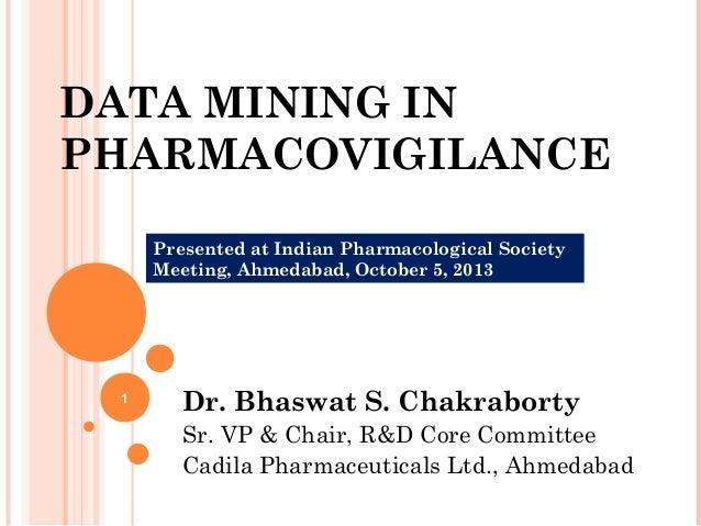 DATA MINING IN PHARMACOVIGILANCE Dr. Bhaswat S. Chakraborty Sr. VP & Chair, R&D Core Committee Cadila Pharmaceuticals Ltd....