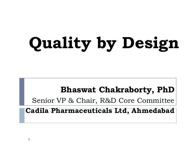 Quality by Design        Bhaswat Chakraborty, PhD Senior VP & Chair, R&D Core CommitteeCadila Pharmaceuticals Ltd, Ahmedab...