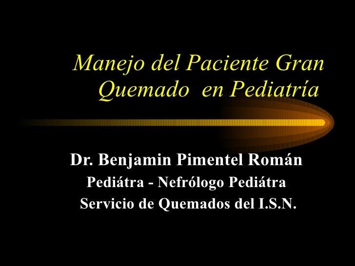 Manejo del Paciente Gran Quemado  en Pediatría   Dr. Benjamin Pimentel Román Pediátra - Nefrólogo Pediátra Servicio de Que...