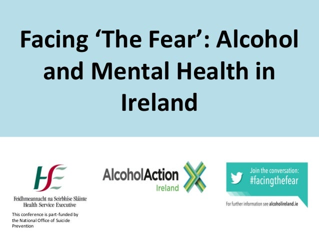 Facing 'The Fear': Alcohol and Mental Health in Ireland  This conference is part-funded by the National Office of Suicide ...