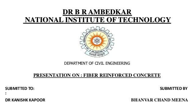 DR B R AMBEDKAR NATIONAL INSTITUTE OF TECHNOLOGY DEPARTMENT OF CIVIL ENGINEERING PRESENTATION ON : FIBER REINFORCED CONCRE...
