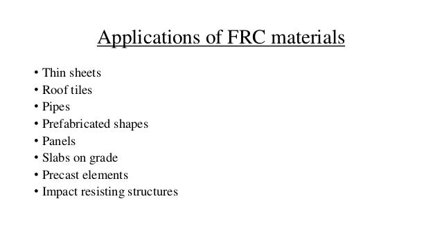 Applications of FRC materials • Thin sheets • Roof tiles • Pipes • Prefabricated shapes • Panels • Slabs on grade • Precas...