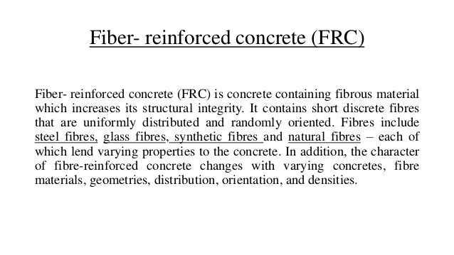 Fiber- reinforced concrete (FRC) Fiber- reinforced concrete (FRC) is concrete containing fibrous material which increases ...