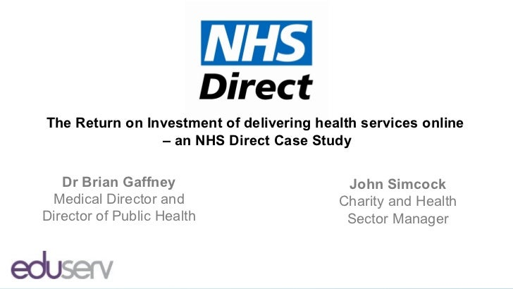 The Return on Investment of delivering health services online                – an NHS Direct Case Study   Dr Brian Gaffney...