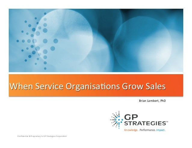 When  Service  Organisa'ons  Grow  Sales   Brian  Lambert,  PhD    Knowledge.    Performance.  Impac...