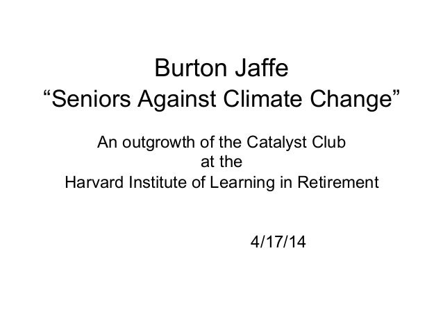 "Burton Jaffe ""Seniors Against Climate Change"" An outgrowth of the Catalyst Club at the Harvard Institute of Learning in Re..."