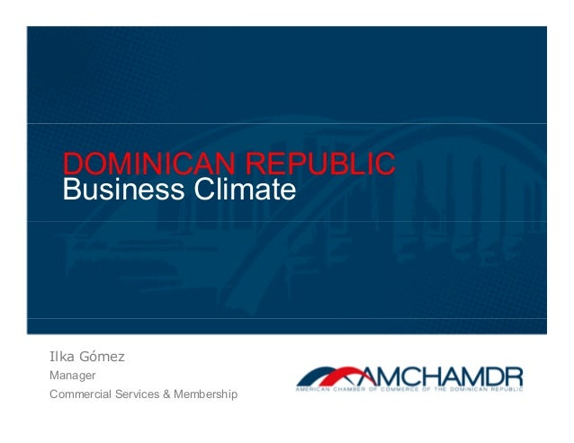 DOMINICAN REPUBLIC Business Climate Ilka Gómez Manager Commercial Services & Membership